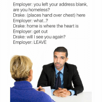 Enough drake memes @berniesandersdoingthings: Employer: you left your address blank,  are you homeless?  Drake: (places hand over chest) here  Employer: what..?  Drake: home is where the heart is  Employer: get out  Drake: will I see you again?  Employer: LEAVE Enough drake memes @berniesandersdoingthings