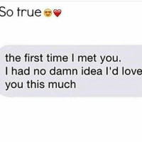 So true  the first time l met you.  I had no damn idea I'd love  you this much TAG someone ❤️💞