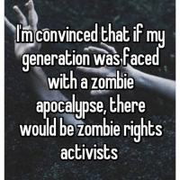 ZOMBIES ARE PEOPLE TOO!!!: lm convinced that if my  generation aced  with a zombie  apocalypse, there  would be zombie rights  activists ZOMBIES ARE PEOPLE TOO!!!