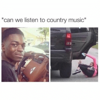 """😂😂: """"can we listen to country music"""" 😂😂"""