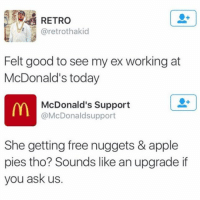 Apple, Ex's, and Funny: RETRO  aretrothakid  Felt good to see my ex working at  McDonald's today  McDonald's Support  @McDonald support  She getting free nuggets & apple  pies tho? Sounds like an upgrade if  you ask us. Damnnn 💥💯🔥🖕🏻 (@moistbuddha)