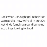 Food, Gym, and Life: Back when u thought ppl in their 20s  were adults.. now we're all in our 20s  just kinda fumbling around bumping  into things looking for food That's life.-.-@doyoueven 💯