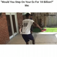 """Daquan, Ex's, and Funny: """"Would You Step On Your Ex For 18 Billion?""""  Me:  G @Daquan 😂😂😂"""
