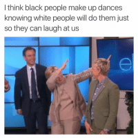 Not me. I don't fall for it.: I think black people make up dances  knowing white people will do them just  so they can laugh at us Not me. I don't fall for it.