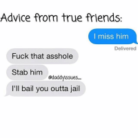 Advice, Friends, and Fucking: Advice from true friends.  I miss him  Delivered  Fuck that asshole  Stab him  odaddyssues  I'll bail you outta jail I wonder if Im single because I'm slightly insane & emotionally unstable or because I never forwarded that chain message in 2007. Probably the 2nd one oneofmyfaves tooreal fbf😏🔪
