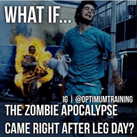 Nightmare.-.-@doyoueven 💯: WHAT IF.  IG I @OPTIMUMTRAINING  THE ZOMBIE APOCALYPSE  CAME RIGHT AFTER LEG DAY? Nightmare.-.-@doyoueven 💯