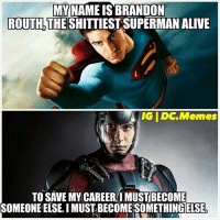 @CW_LegendsOfTomorrow is awesome! Love it: MY NAME IS BRANDON  ROUTH THE  SHITTIESTSUPERMAN ALIVE  IG IDC Memes  TO SAVE MY CAREER IMUSTBECOME  SOMEONE ELSE IMUSTBECOMESOMETHING ELSE! @CW_LegendsOfTomorrow is awesome! Love it