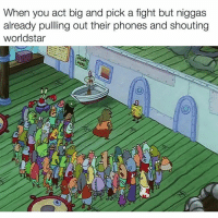 WOOORRLLDDSSTTAARRR🔥🔥: When you act big and pick a fight but niggas already pulling out their phones and shouting WorldStar WOOORRLLDDSSTTAARRR🔥🔥