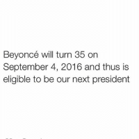 Beyonce, Funny, and Presidents: Beyoncé will turn 35 on  September 4, 2016 and thus is  eligible to be our next president ImWithHer