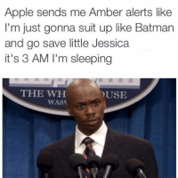 Sorry Jessica: Apple sends me Amber alerts like  I'm just gonna suit up like Batman  and go save little Jessica  it's 3 AM I'm sleeping  THE WH  USE  WAS Sorry Jessica