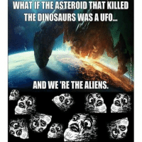 What if 😲: WHAT IF THE ASTEROIDTHAT KILLED  THE DINOSAURS WAS AUFO...  AND WE'RE THE ALIENS. What if 😲