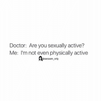 Doctor, Funny, and Memes: Doctor: Are you sexually active?  Me: I'm not even physically active  @sarcasm only ⠀
