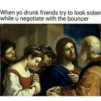 Hey you guys need to shut the fuck up while I handle this: When yo drunk friends try to look sober  while u negotiate with the bouncer Hey you guys need to shut the fuck up while I handle this