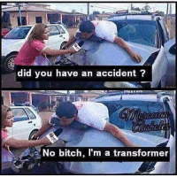 Reporters be like 😔😜: did you have an accident  No bitch, l'm a transformer Reporters be like 😔😜
