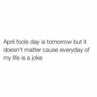 Life, Jokes, and Tomorrow: April fools day is tomorrow but it  doesn't matter cause everyday of  my life is a joke Hahahahahahelpmehahahahhah (@boywithnojob)