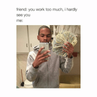 $$$: friend: you work too much, i hardly  See you  me: $$$