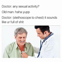 Savage Doc 😂😂: Doctor: any sexual activity?  Old man: haha yupp  Doctor: (stethoscope to chest) it sounds  like ur full of shit Savage Doc 😂😂
