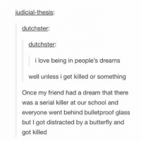 A Dream, Friends, and Funny: judicial-thesis:  dutchster:  dutchster:  i love being in people's dreams  well unless i get killed or something  Once my friend had a dream that there  was a serial killer at our school and  everyone went behind bulletproof glass  but got distracted by a butterfly and  got killed