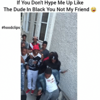 Lmaoooo hood squad goals af 😂😂: If You Don't Hype Me Up Like  The Dude In Black You Not My Friend G  #hood lips Lmaoooo hood squad goals af 😂😂