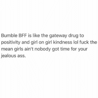 All of the nice girls we want to be friends with are on @bumblebff: Bumble BFF is like the gateway drug to  positivity and girl on girl kindness lol fuck the  mean girls ain't nobody got time for your  jealous ass. All of the nice girls we want to be friends with are on @bumblebff
