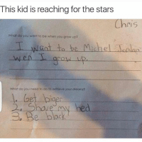 Lmaoo .-.- michaeljordan rawaftermania hoodclips tagafriend funny followme snowday lhhatl hoodcomedy hood bronertheophane: This kid is reaching for the stars  ri S  What do you want to be when you grow up?  T want to be Michael Jordan.  What do you need to do to achieve your dreams? Lmaoo .-.- michaeljordan rawaftermania hoodclips tagafriend funny followme snowday lhhatl hoodcomedy hood bronertheophane