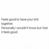 It seems like something that would feel good. I just don't know.: Feels good to have your shit  together.  Personally l wouldn't know but l bet  it feels good It seems like something that would feel good. I just don't know.