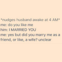 *nudges husband awake at 4 AM  me: do you like me  him: I MARRIED YOU  me: yes but did you marry me as a  friend, or like, a wife? unclear @wotgrindsmygears do you love me though? Or just like me? Like, do you tolerate me, because you have to, or do you love me because you want to? Unsure.