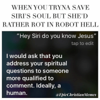 "THIS MADE ME LAUGH SO HARD -R: WHEN YOU TRYNA SAVE  SIRIS SOUL BUT SHE D  RATHER ROT IN ROBOT HELL  ""Hey Siri do you know Jesus""  tap to edit  I would ask that you  address your spiritual  questions to someone  more qualified to  comment. Ideally, a  human.  a EpicChristianMemes THIS MADE ME LAUGH SO HARD -R"