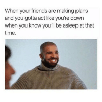 Follow: @kvrdish: When your friends are making plans  and you gotta act like you're down  when you know you'll be asleep at that  time. Follow: @kvrdish