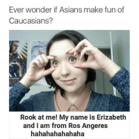 asian meme: Ever wonder if Asians make fun of  Caucasians?  Rook at me! My name is Erizabeth  and I am from Ros Angeres  hahahahahahaha
