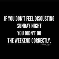 Well I guess I did the weekend right then because I feel like absolute garbage (@mode_nyc): IF YOU DON'T FEEL DISGUSTING  SUNDAY NIGHT  YOU DIDNT DO  THE WEEKEND CORRECTLY  omode nyc Well I guess I did the weekend right then because I feel like absolute garbage (@mode_nyc)