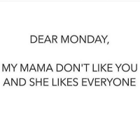 💁🏻: DEAR MONDAY,  MY MAMA DON'T LIKE YOU  AND SHE LIKES EVERYONE 💁🏻