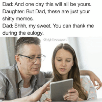 dibs on your memes @highfiveexpert: Dad: And one day this will all be yours.  Daughter: But Dad, these are just your  shitty memes.  Dad: Shhh, my sweet. You can thank me  during the eulogy.  @high five expert dibs on your memes @highfiveexpert