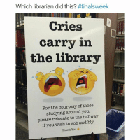 Y'all are savage for this one (@drsmashlove): Which librarian did this?  #finalsweek  Cries  carry in  the library  For the courtesy of those  studying around you,  please relocate to the hallway  if you wish to sob audibly.  Thank You Y'all are savage for this one (@drsmashlove)