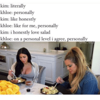 Like personally literally bible. 😩😩😂😂😂: kim: literally  khloe: personally  kim: like honestly  khloe: like for me, personally  kim: i honestly love salad  khloe: on a personal level i agree  personally  Commo Wad Like personally literally bible. 😩😩😂😂😂