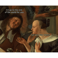 Like & Follow 4 more ClassicalArtMemes 😂😂😂: I'd go to the end  of the world for you  Can you Stay there? Like & Follow 4 more ClassicalArtMemes 😂😂😂
