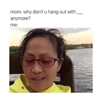 mom: why don't u hang out with  anymore?  me tru shit tho 😂