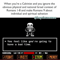 TheologyTuesday Sans Undertale Calvinism-@gmx0-BaptistMemes: When you're a Calvinist and you ignore the  obvious physical and national lsrael context of  Romans I-8 and make Romans 9 about  individual and spiritual salvation  timelines  You feel like you're going to  have a bad time.  DAMION  LL 1 HIP  I  KR 01 TheologyTuesday Sans Undertale Calvinism-@gmx0-BaptistMemes
