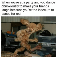 ☺️😂😂😂😂: When you're at a party and you dance  obnoxiously to make your friends  laugh because you're too insecure to  dance for real  @chaos reigns ☺️😂😂😂😂