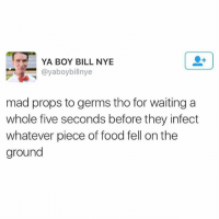 5 second rule is by far the greatest rule god created: YA BOY BILL NYE  @yaboybillnye  mad props to germs tho for waiting a  whole five seconds before they infect  whatever piece of food fell on the  ground 5 second rule is by far the greatest rule god created