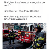 Common sense @masipopal: Firefighter 1: we're out of water, what do  we do?  Firefighter 2: l have this J Cole CD  Firefighter 1: (slams fists) YOU CANT  FIGHT FIRE WITH FIRE  FIDW  D.  N.Y.  unnyint  ove Common sense @masipopal