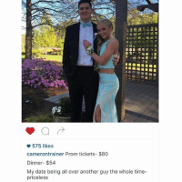 Savage af 😂😂(@camerontrainer): 575 likes  camerontrainer Prom tickets- $80  Dinner- $54  My date being all over another guy the whole time-  priceless Savage af 😂😂(@camerontrainer)