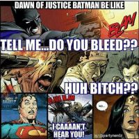 Justice: DAWN OF JUSTICE BATMAN BELIKE  TELL ME DOYOUBLEED  HUHBITCH  PARTY  liCAAAANT  HEAR YOU!  ig/@partynerdz