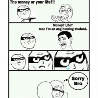 I know that feel bro 😢😢: The money or your life?!!  Money? Life?  man I'm an engineering student.  Sorry  Bro I know that feel bro 😢😢