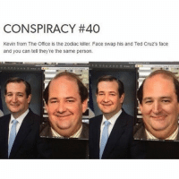 TED CRUZ CONSPIRACY THEORIES ARE MY FAV!1! •ë•: CONSPIRACY #40  Kevin from The Office is the zodiac killer. Face swap his and Ted Cruz's face  and you can tell they're the same person. TED CRUZ CONSPIRACY THEORIES ARE MY FAV!1! •ë•