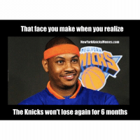That face you make when you realize  New York Knicks Memes.com  The Knicks won't Iose again for 6months That time of year again