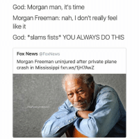 Lol @shitheadsteve: God: Morgan man, it's time  Morgan Freeman: nah, l don't really feel  like it  God: *slams fists YOU ALWAYS DO THIS  Fox News Fox News  Morgan Freeman uninjured after private plane  crash in Mississippi fxn.ws/1jH7AwZ  TheFunnylntrovert Lol @shitheadsteve