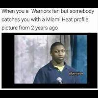 Funny, Lol, and Miami Heat: When you a Warriors fan but somebody  catches you with a Miami Heat profile  picture from 2 years ago  OSportsokes Lol 😂 bandwagonner hahaa-DoubleTap if funny -Tag bandwagonners jk lol