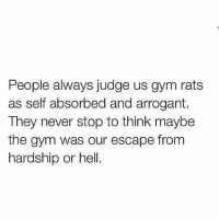 Gym, Arrogant, and Hell: People always judge us gym rats  as self absorbed and arrogant.  They never stop to think maybe  the gym was our escape from  hardship or hell. 👌🏼💯 @doyoueven