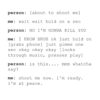 Hmm: person Labout to shoot me  me wait wait hold on a sec  person NO I M GONNA KILL YOU  me  KNOW BRUH hold on  grabs phone just gimme one  sec okay okay okay Ilooks  through music, presses play]  person: is this mmm whatcha  say?  me hoot me now i'm ready.  i'm at peace Hmm